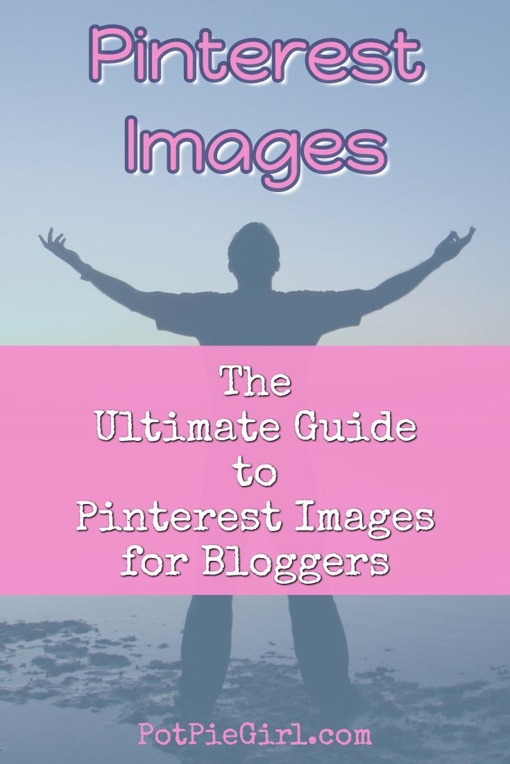 Pinterest Images – The Ultimate Guide to Pinterest Images for Bloggers via @potpiegirl