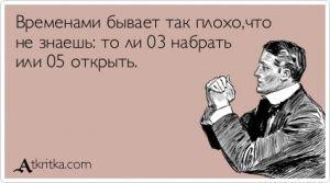 Аткрытка №390868: Временами бывает так плохо,что не знаешь: то ли 03 набрать или 05 открыть. - atkritka.com