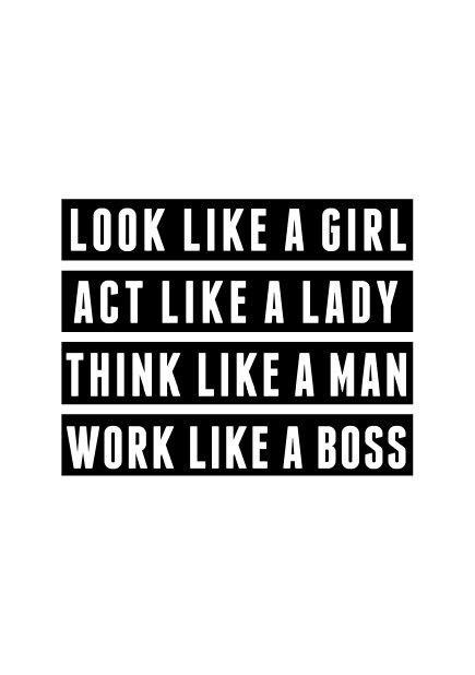 Look like a girl, act like a lady, think like a man, work like a boss