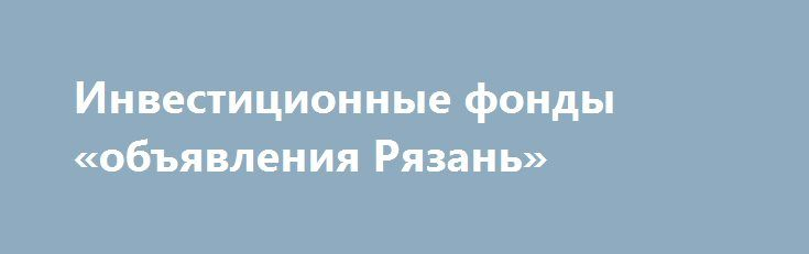 Инвестиционные фонды «объявления Рязань» http://www.pogruzimvse.ru/doska20/?adv_id=918  Защити свои накопления от девальвации, инвестируя в Инвестиционный портфель. Инвестиции в международные фонды - это вид коллективных инвестиций, в рамках которых средства инвесторов объединяются в общий инвестиционный портфель и распределяются в соответствии с выбранной стратегией. Сегодня это один из самых удобных и доступных способов инвестирования с небольшой начальной суммой. При инвестициях в…