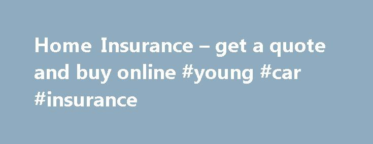 Home Insurance – get a quote and buy online #young #car #insurance http://remmont.com/home-insurance-get-a-quote-and-buy-online-young-car-insurance/  #home insurance online # Home Insurance Whatever type of home you live in, you want to be sure it s properly protected. And with our home insurance cover, you can trust us to get both the big stuff and the little stuff sorted when it matters. We ve updated this policy Better cover for retaining walls We ve increased our cover up to $50,000…