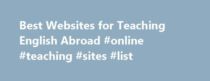 Best Websites for Teaching English Abroad #online #teaching #sites #list http://education.remmont.com/best-websites-for-teaching-english-abroad-online-teaching-sites-list-2/  #online teaching sites list # Best Websites for Teaching English Abroad Read Where the ESL Jobs Are: Online But Off the Beaten Path for an overview of how to find the top websites for a successful job hunt. Go to our huge archive of articles on teaching English abroad by experts and participants alike to read…