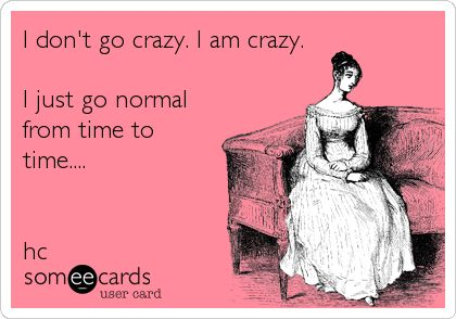 I don't go crazy. I am crazy. I just go normal from time to time.... hc.