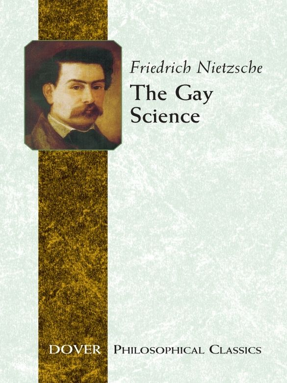 The Gay Science by Friedrich Nietzsche  Although dour in appearance and formidable in reputation, Friedrich Nietzsche was an ardent practitioner of the art of poetry—called in twelfth-century Provencal 'the gay science.' This volume, which Nietzsche referred to as 'the most personal of all my books,' features the largest collection of his poetry that he ever chose to publish. It also offers an extensive and sophisticated treatment of the philosophical themes and views most...