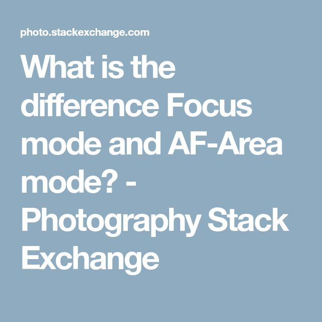 What is the difference Focus mode and AF-Area mode? - Photography Stack Exchange