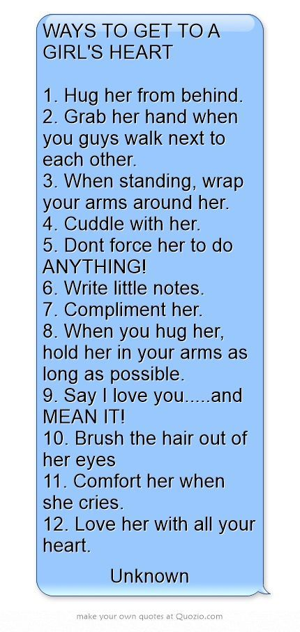 WAYS TO GET TO A GIRL'S HEART  1. Hug her from behind. 2. Grab her hand when you guys walk next to each other. 3. When standing, wrap your arms around her. 4. Cuddle with her. 5. Dont force her to do ANYTHING! 6. Write little notes. 7. Compliment her. 8. When you hug her, hold her in your arms as long as possible. 9. Say I love you.....and MEAN IT! 10. Brush the hair out of her eyes 11. Comfort her when she cries. 12. Love her with all your heart.: