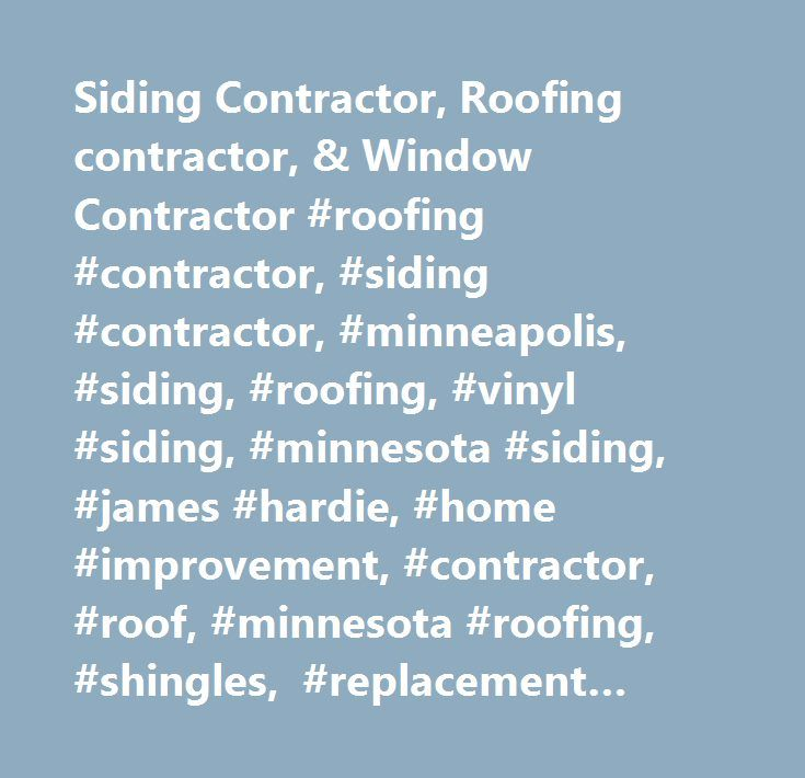 Siding Contractor, Roofing contractor, & Window Contractor #roofing #contractor, #siding #contractor, #minneapolis, #siding, #roofing, #vinyl #siding, #minnesota #siding, #james #hardie, #home #improvement, #contractor, #roof, #minnesota #roofing, #shingles, #replacement #windows, #windows, #gutters, #minneapolis, #twin #cities, #mn, #…