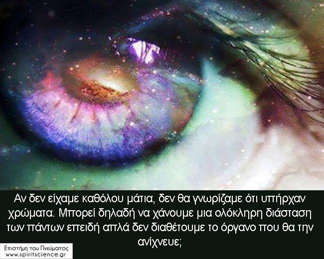 Αν+δεν+είχαμε+καθόλου+μάτια,+δεν+θα+γνωρίζαμε+ότι+υπήρχαν+χρώματα.+Μπορεί+δηλαδή+να+χάνουμε+μια+ολόκληρη+διάσταση+των+πάντων+επειδή+απλά+δεν+διαθέτουμε+το+όργανο+που+θα+την+ανίχνευε;+Επιστήμη+του+Πνεύματος
