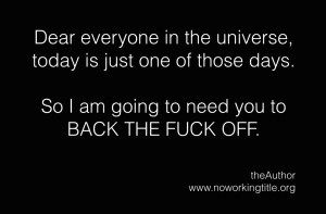 Dear Universe  Dear everyone in the universe, today is just one of those days.   So I am going to need you to  BACK THE FUCK OFF.   Well what can i say….?  It is what it is.   The post  Dear Universe  appeared first on  No Working Title .  #poetry #humant