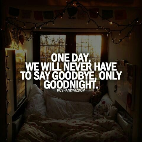 One day we will never have to say goodbye, only goodnight. <3