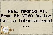 http://tecnoautos.com/wp-content/uploads/imagenes/tendencias/thumbs/real-madrid-vs-roma-en-vivo-online-por-la-international.jpg Real Madrid vs Roma. Real Madrid vs. Roma EN VIVO online por la International ..., Enlaces, Imágenes, Videos y Tweets - http://tecnoautos.com/actualidad/real-madrid-vs-roma-real-madrid-vs-roma-en-vivo-online-por-la-international/