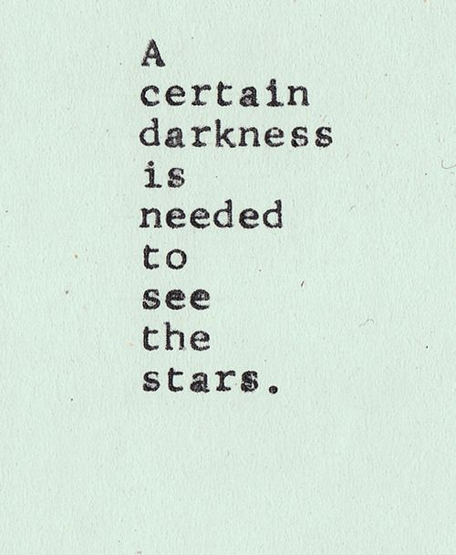 -a certain darkness is needed to see the stars ...