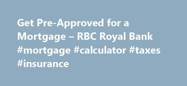 Get Pre-Approved for a Mortgage – RBC Royal Bank #mortgage #calculator #taxes #insurance http://mortgages.remmont.com/get-pre-approved-for-a-mortgage-rbc-royal-bank-mortgage-calculator-taxes-insurance/  #mortgage pre approval # Get Pre-Approved for a Mortgage Pre-Qualified, Pre-Approved What's the Difference? When you're pre-qualified for a mortgage, a lender has simply given you a good idea of how much you may be able to finance to buy … Continue reading →