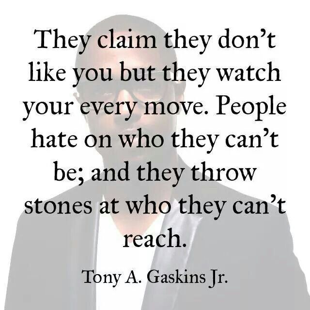 They claim they don't like you but they watch your every move. People hate on who they can't be, and they throw stones at who they can't reach.