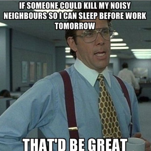 I remember this movie. Lol. Kill is too strong a word and I don't condone violence but sometimes I understand this humor towards annoying neighbors.