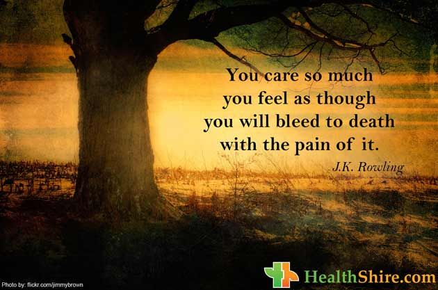 You care so much you feel as though you will bleed to death with the #pain of it.