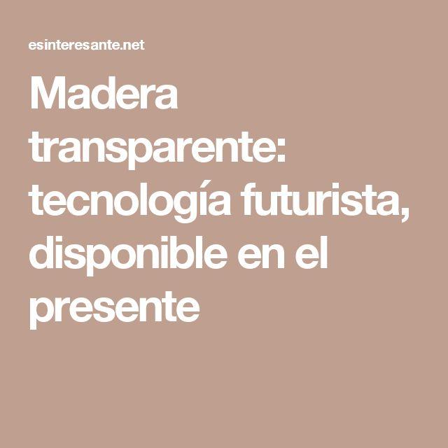 Madera transparente: tecnología futurista, disponible en el presente