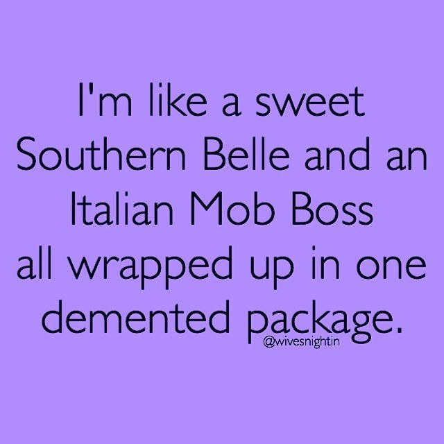 I'm like a Southern Belle and an Italian Mob Boss all wrapped in one demented package.  funny, quote, humor