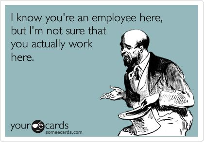 Customers HAVE to be thinking this when they ask me while I am in uniform wearing a name tag and stocking shelves... I wanna answer no all the time!!