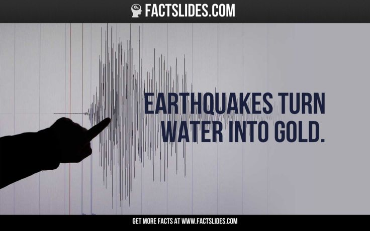 94 Facts about Science ←FACTSlides→ Earthquakes turn water into gold.