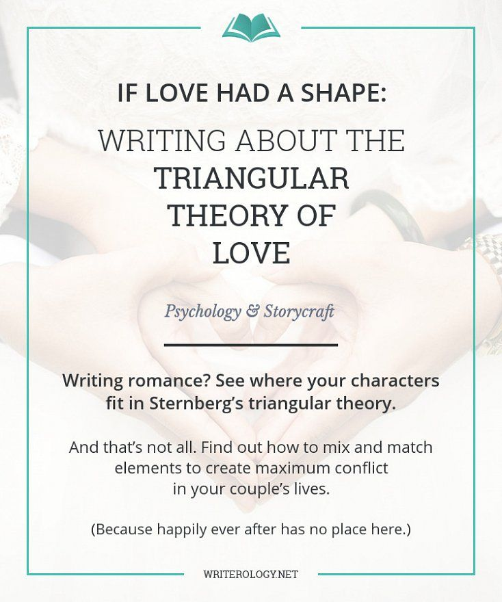 Writing romance? See where your characters fit in to Sternberg's triangular theory, then mix and match elements to create maximum conflict in your couple's lives. (Because happily ever after has no place here.) | Writerology.net