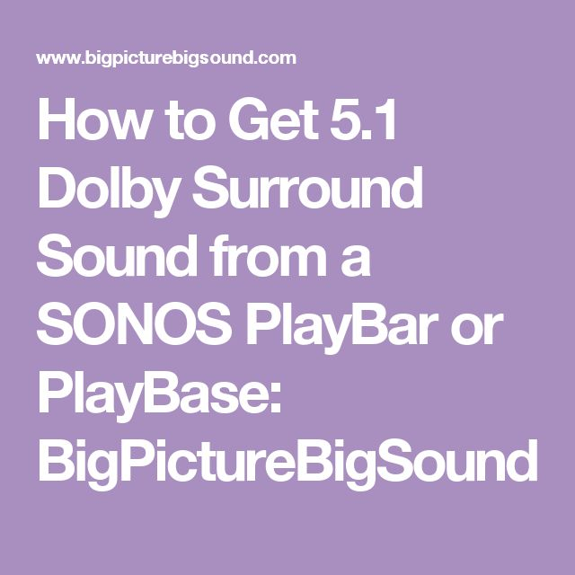 How to Get 5.1 Dolby Surround Sound from a SONOS PlayBar or PlayBase: BigPictureBigSound