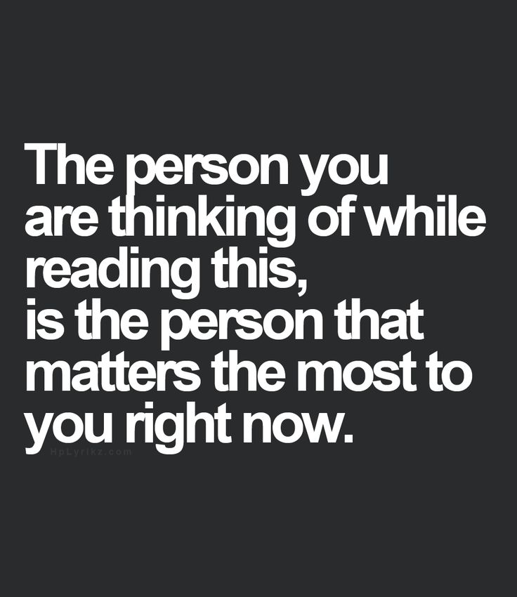 The person you are thinking of while reading this, is the person that matters the most to you right now