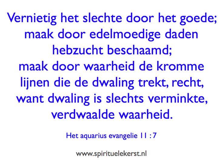 Vernietig het slechte door het goede; maak door edelmoedige daden hebzucht beschaamd; maak door waarheid de kromme lijnen die de dwaling trekt, recht, want dwaling is slechts verminkte, verdwaalde waarheid.   Het aquarius evangelie 11 : 7