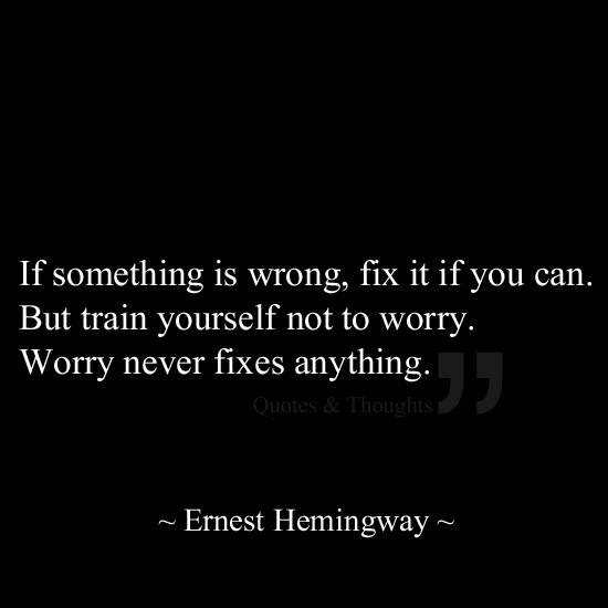 """If something is wrong, fix it if you can. But train yourself not to #worry. Worry never fixes anything"" - Ernest Hemingway #quotes"