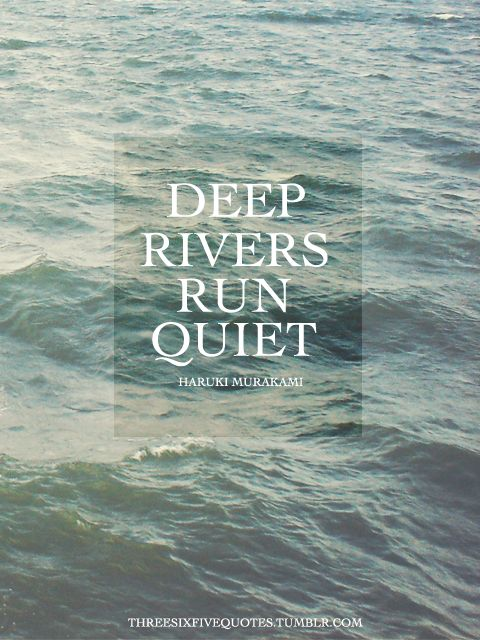 Deep rivers run quiet - Haruki Murakami