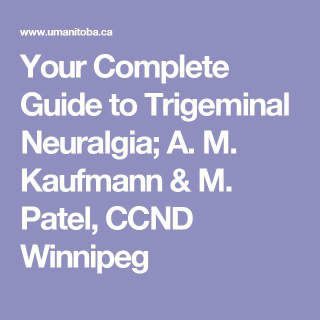 Your Complete Guide to Trigeminal Neuralgia; A. M. Kaufmann & M. Patel, CCND Winnipeg