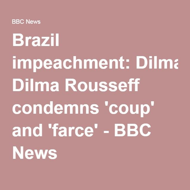 Brazil impeachment: Dilma Rousseff condemns 'coup' and 'farce' - BBC News