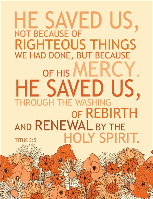 Titus 3:5 ~ He saved us, not because of righteous things we had done, but because of His mercy, He saved us through the washing of rebirth and renewal by the Holy Spirit...