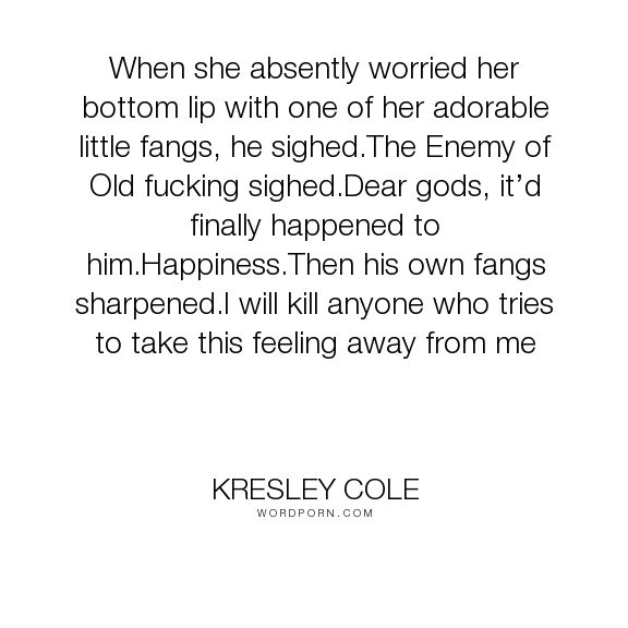 "Kresley Cole - ""When she absently worried her bottom lip with one of her adorable little fangs, he..."". happiness, funny, elizabeth, kresley-cole, immortals-after-dark, lothaire"