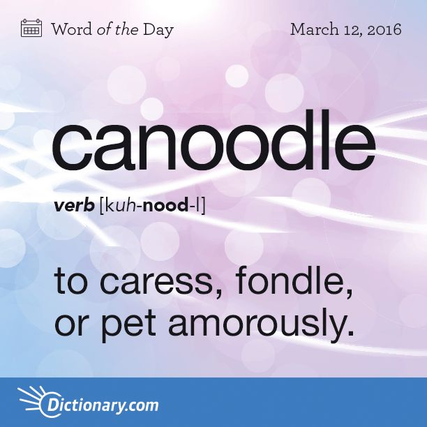 Dictionary.com's Word of the Day - canoodle - Slang. to caress, fondle, or pet amorously.