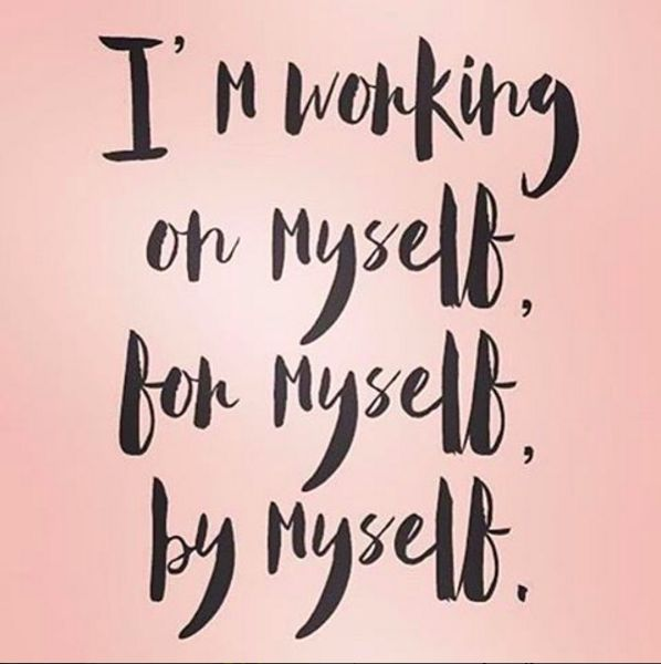 I'm working on myself, for myself, by myself.                                                                                                                                                                                 More