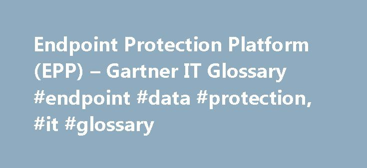 Endpoint Protection Platform (EPP) – Gartner IT Glossary #endpoint #data #protection, #it #glossary http://arizona.nef2.com/endpoint-protection-platform-epp-gartner-it-glossary-endpoint-data-protection-it-glossary/  # An endpoint protection platform (EPP) is a solution that converges endpoint device security functionality into a single product that delivers antivirus, anti-spyware, personal firewall, application control and other styles of host intrusion prevention (for example, behavioral…
