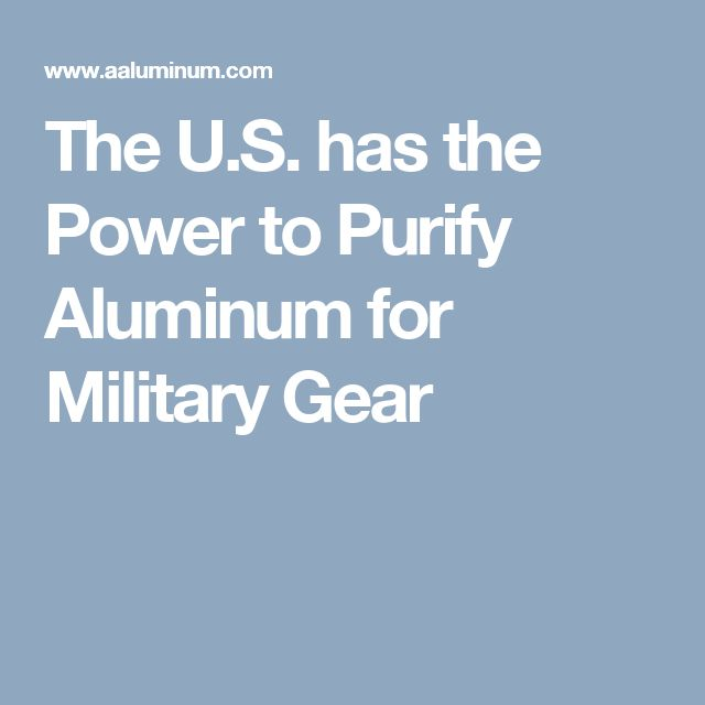 The U.S. has the Power to Purify Aluminum for Military Gear