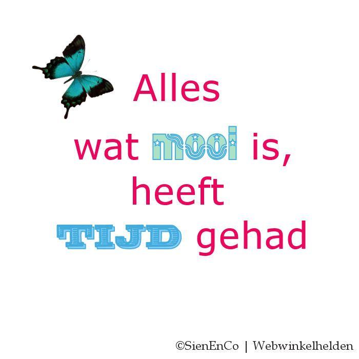 Alles wat mooi is, heeft tijd gehad. Eén van mijn favoriete quotes.  sienenco.nl