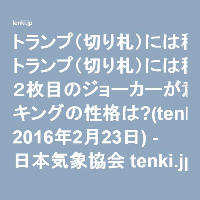 トランプ(切り札)には秘密がある!! 2枚目のジョーカーが意味するものは? キングの性格は?(tenki.jpサプリ 2016年2月23日) - 日本気象協会 tenki.jp