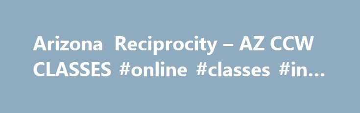 Arizona Reciprocity – AZ CCW CLASSES #online #classes #in #az http://eritrea.remmont.com/arizona-reciprocity-az-ccw-classes-online-classes-in-az/  # AZ CCW RECIPROCITY WITH OTHER STATES View current reciprocal and recognition agreements between Arizona and other states. Arizona recognizes all other states valid permits: This state and any political subdivision of this state shall recognize a concealed weapon, firearm or handgun permit or license that is issued by another state or a political…
