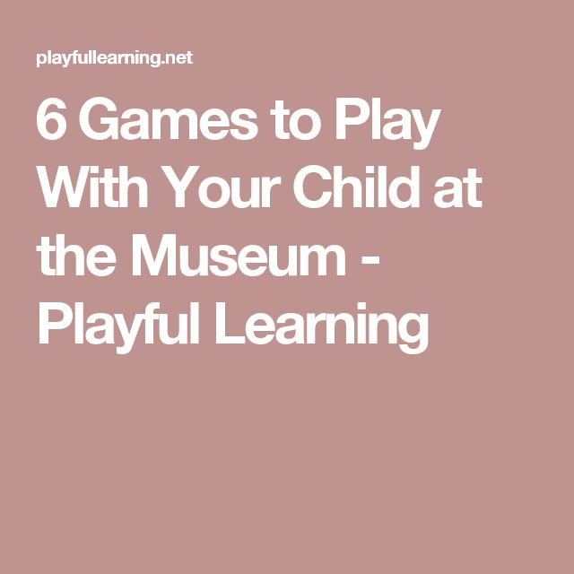 6 Games to Play With Your Child at the Museum - Playful Learning