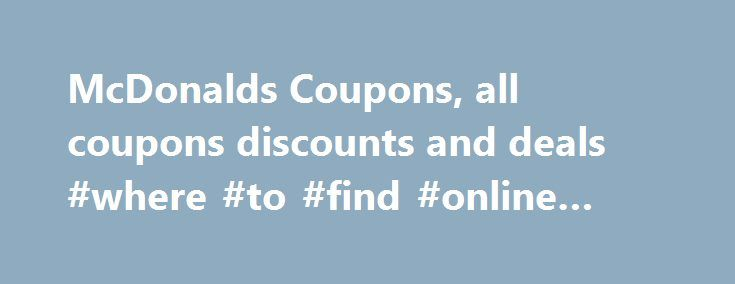 McDonalds Coupons, all coupons discounts and deals #where #to #find #online #coupons http://coupons.remmont.com/mcdonalds-coupons-all-coupons-discounts-and-deals-where-to-find-online-coupons/  #mcdonalds coupons # McDonalds Coupon If there is one thing most of us look forward to doing, it is taking a bite into a nice, juicy Big Mac. When many of us think of fast food, our minds immediately think of the golden arches that can be found in nearly every country throughout the world. While…