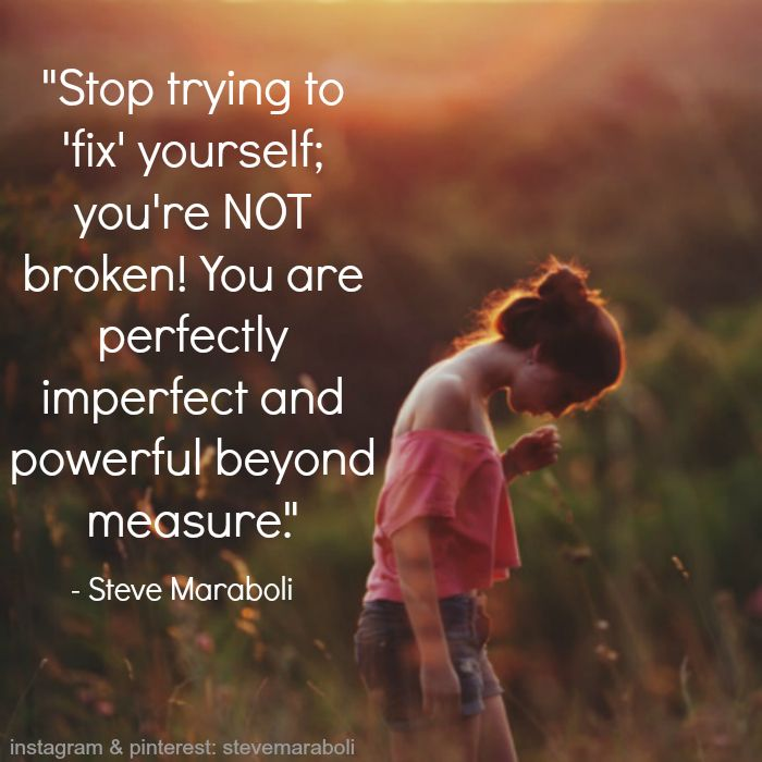 """""""Stop trying to 'fix' yourself; you're NOT broken! You are perfectly imperfect and powerful beyond measure."""" - Steve Maraboli"""