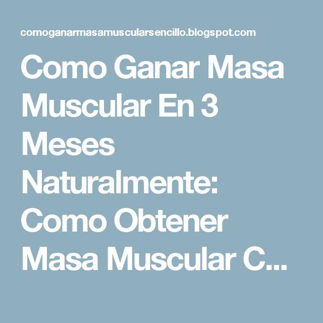 Como Ganar Masa Muscular En 3 Meses Naturalmente: Como Obtener Masa Muscular Con 6 Sencillos Consejos