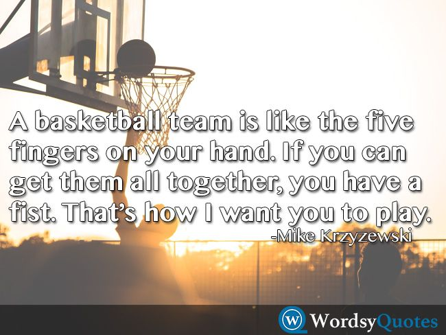 A basketball team is like the five fingers on your hand. If you can get them all together, you have a fist. That's how I want you to play. -Mike Krzyzewski - Quotes about leadership #quotes #picturequotes #quotesoftheday #QOTD #wordsyquotes #lifequotes #life #lifequote #lifequotestagram #lifequotes4u  - Quotes about basketball #quotes #quotesoftheday #QOTD #wordsyquotes #basketball #basketballquotes #basketballquote #basketballmotivation