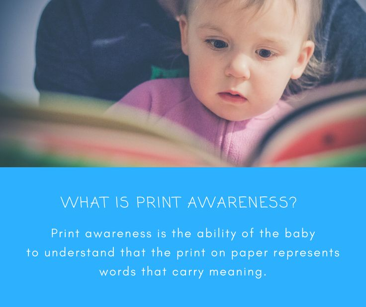Print awareness is an ability to understand that print on paper represents words and that these words carry meaning. It helps babies learn the connection between written and oral language. Try these: Show your child where the front and back of the book are, and help them hold the book the correct way. Use your finger to guide your child to 'read' from left to right and let your child turn the pages. Point out the names on food packages when shopping in a supermarket.