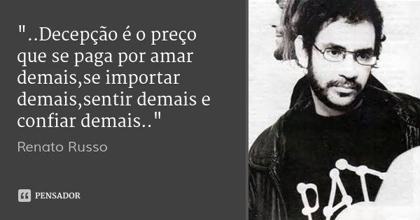 """""""..Decepção é o preço que se paga por amar demais,se importar demais,sentir demais e confiar demais.."""" — Renato Russo"""