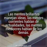 Las mentes brillantes manejan ideas, las mentes corrientes hablan de actualidades, las mentes mediocres hablan de los demás.