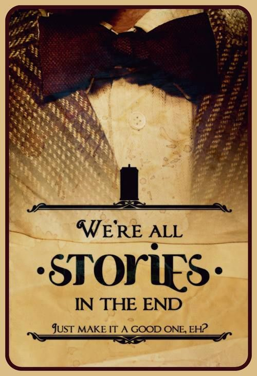 """""""We're all stories in the end; just make it a good one, eh?"""""""